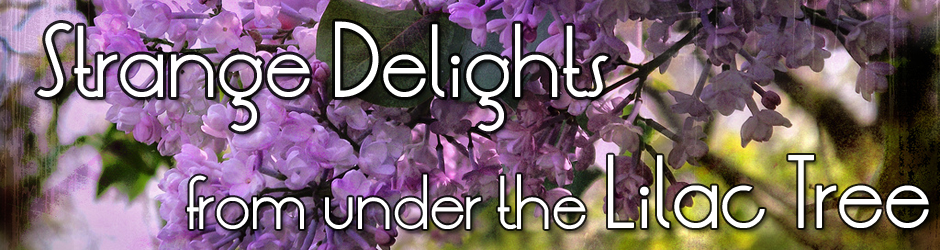 Strange Delights From Under The Lilac Tree