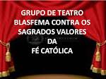 GRUPO DE TEATRO BLASFEMA CONTRA OS SAGRADOS VALORES DA FÉ CATÓLICA