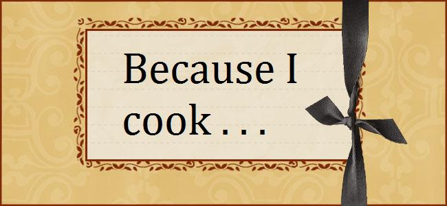 Because I cook . . .
