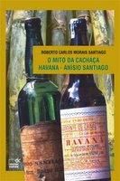 O Mito da Cachaça Havana-Anísio Santiago