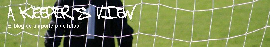 A KEEPER'S VIEW - El blog de un portero de fútbol