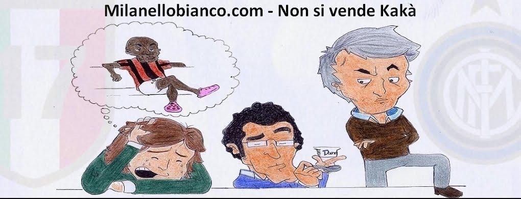MilanelloBianco.com - Tutto è bene, tranne l'Inter - Non si vende Kakà