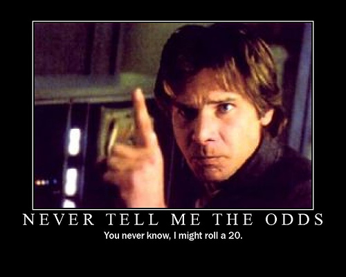IMAGE(http://3.bp.blogspot.com/_3IjRgoGWUBo/TA14j1902WI/AAAAAAAAAl0/qaoCn-MRiCE/s1600/never-tell-me-the-odds-demotivator.jpg)