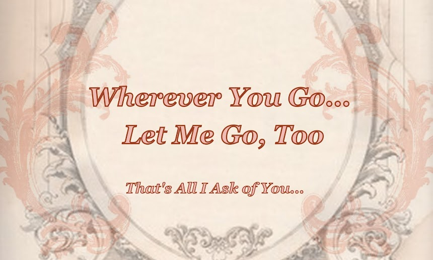Wherever You Go, Let Me Go, Too...