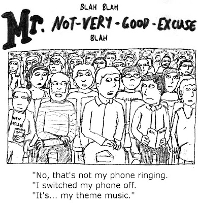 Blah blah Mr Not-very-good-excuse blah. 'No, that's not my phone ringing. I switched my phone off. It's... my theme music.'
