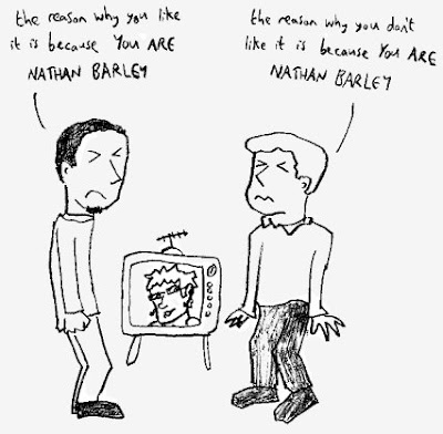 the reason why you (like/don't like) it is because YOU ARE NATHAN BARLEY