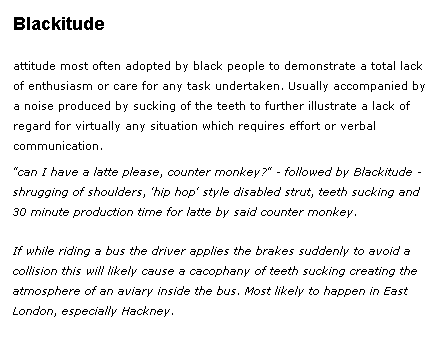 Blackitude [blak-ee-tyood] – noun Slang. Attitude most often adopted by black people to demonstrate a total lack of enthusiasm or care for any task undertaken. Usually accompanied by a noise produced by sucking of the teeth to further illustrate a lack of regard for virtually any situation which requires effort or verbal communication.