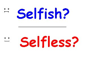 selfless or selfish the question of Funny really how the words selfish and selfless are similarly spelt by  why are people selfish  i think that this question violates the terms of.