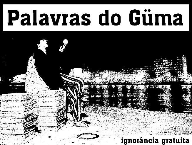 Palavras do Güma - Ignorância Gratuita!