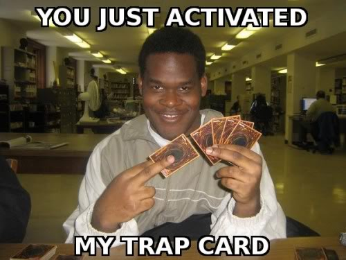 http://3.bp.blogspot.com/_630aBs8m5qs/SxQ8h9-FAsI/AAAAAAAAAKw/2qWrSn1va7M/s1600/you-just-activated-my-trap-card-500.jpg