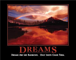 Dreams are like rainbows. Only idiots chase them.