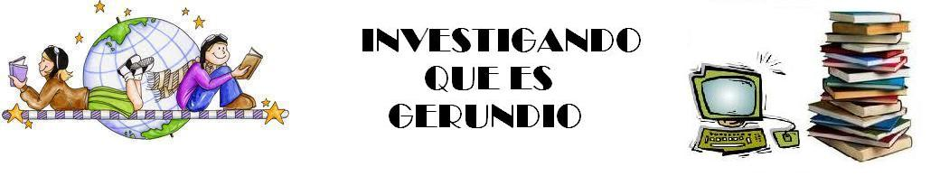INVESTIGANDO QUE ES GERUNDIO
