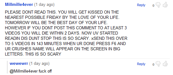 PLEASE DONT READ THIS. YOU WILL GET KISSED ON THE NEAREST POSSIBLE FRIDAY BY THE LOVE OF YOUR LIFE. TOMORROW WILL BE THE BEST DAY OF YOUR LIFE. HOWEVER IF YOU DONT POST THIS COMMENT TO AT LEAST 3 VIDEOS YOU WILL DIE WITHIN 2 DAYS. NOW UV STARTED READIN DIS DUNT STOP THIS IS SO SCARY. xSEND THIS OVER TO 5 VIDEOS IN 143 MINUTES WHEN UR DONE PRESS F6 AND UR CRUSHES NAME WILL APPEAR ON THE SCREEN IN BIG LETTERS. THIS IS SO SCARY