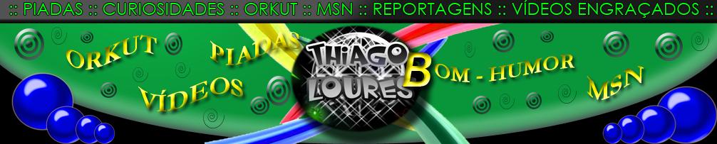 ::::::: THIAGO B. LOURES :::::: Piadas,músicas,curiosidades,frases legais para MSN e Orkut.
