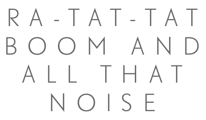 ra-tat-tat bOOm and all that noise