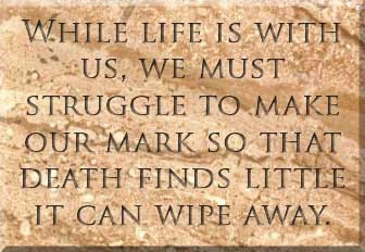 While life is with us, we must struggle to make our mark so that death finds little it can wipe away