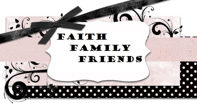 Faith ~ Family ~ Friends