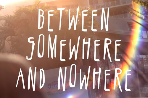 Between somewhere and nowhere...
