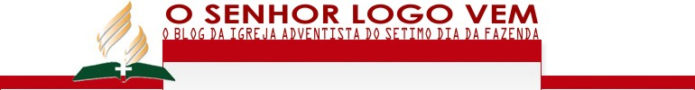 O Senhor Logo Vem - o blog da Igreja Adventista do Stimo Dia da Fazenda