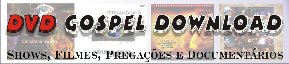 DVD Gospel Downloads - Shows, Filmes, Pregaes e Documentarios
