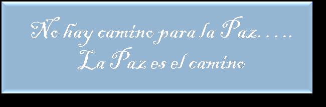 """""""NO HAY CAMINO PARA LA PAZ.....LA PAZ ES EL CAMINO"""