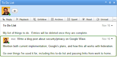 To Do List  My list of things to do. Entries will be deleted once they are complete.   Write a blog post about security/privacy on Google Wave.  Mention both current implementation, Google's plans, and how this all works with federation.  Go over things I've used it for, including this to-do list and passing links from work to home.