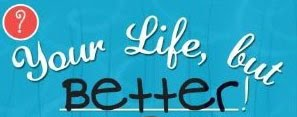 Your Life, But Better