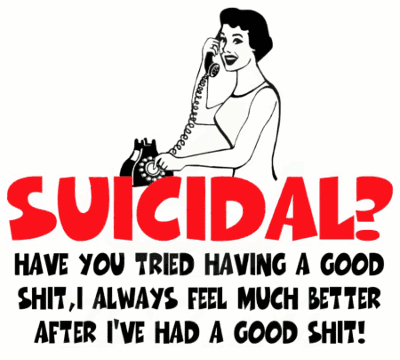 Suicidal? - Have you tried having a good shit, I always feel much better after I've had a good shit!