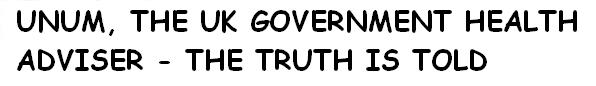 UNUM, THE UK GOVERNMENT HEALTH ADVISER - THE TRUTH IS TOLD