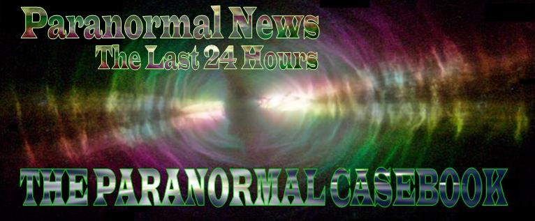 Paranormal Casebook Daily News - The Last 24