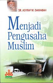 Menjadi Pengusaha Muslim, Karya DR. Asyraf M. Dawabah