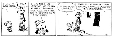 I like to verb words. I take nouns and adjectives and use them as verbs. I take nouns and adjectives and use them as verbs. Remember when access was a thing? Now, it's something you do. It got verbed. Verbing weirds language. Calvin and Hobbes. Calvin and hobbs