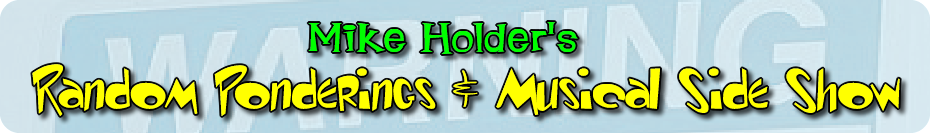 Mike Holder's Random Ponderings & Musical Side Show