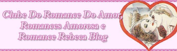 Clube Do Romance De Amor, Romances Amorosa e Romance Rebeca Blog