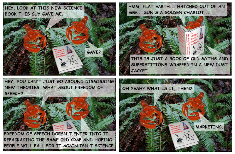 HEY, LOOK AT THIS NEW SCIENCE BOOK THIS GUY GAVE ME. GAVE? (The Intelligent Science of Scientific Intelligence) HMM, FLAT EARTH... HATCHED OUT OF AN EGG... SUN'S A GOLDEN CHARIOT... THIS IS JUST A BOOK OF OLD MYTHS AND SUPERSTITIONS WRAPPED IN A NEW DUST JACKET.  HEY, YOU CAN'T GO AROUND DISMISSING NEW THEORIES. WHAT ABOUT FREEDOM OF SPEECH? FREEDOM OF SPEECH DOESN'T ENTER INTO IT. REPACKAGING THE SAME OLD CRAP AND HOPING PEOPLE WILL FALL FOR IT AGAIN ISN'T SCIENCE.  OH YEAH? WHAT IS IT, THEN? MARKETING.