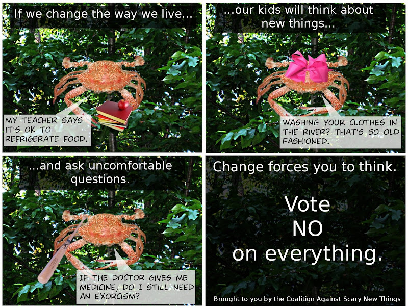 If we change the way we live... My teacher says it's OK to refrigerate food. ...our kids will think about new things... Washing your clothes in the river? That's so old fashioned. ...and ask uncomfortable questions. If the doctor gives me medicine, do I still need an exorcism?  Change forces you to think.  Vote NO on everything.  Brought to you by the Coalition Against Scary New Things