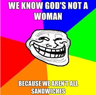 we know god is not a woman because we aren't all sandwiches, trollface, trollface sandwich