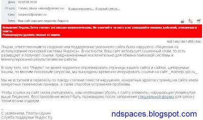 Письмо с предупреждением от Яндекса. Лицом, ответственным за создание или поддержание указанного сайта была нарушена «Лицензия на использование поисковой системы Яндекса». В частности, Ваш сайт использует ссылочный спам, то есть размещает и получает ссылки, предназначенные исключительно для обмана поисковой системы и манипулирования результатами ее работы. В силу того, что «Яндекс» не может корректно отранжировать страницы вашего сайта и сайтов, цитируемых вашим, по многим поисковым запросам мы вынуждены временно игнорировать ссылки на сайт. Мы не вступаем  в переписку по поводу степени тяжести нарушения, конкретных адресов страниц на сайте и/или конкретных технических приемов, а также способов устранения проблемы. Чтобы ссылки на сайт снова учитывались, вам необходимо убрать с сайта элементы, нарушающие упомянутую выше Лицензию. Восстановление может быть произведено после заполнения специальной формы для связи с техническим отделом. С уважением, Платон Щукин. Служба поддержки Яндексю.ру