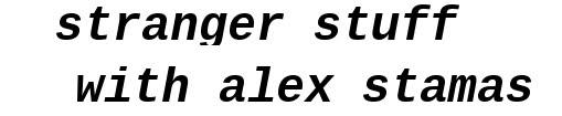 stranger stuff with alex stamas