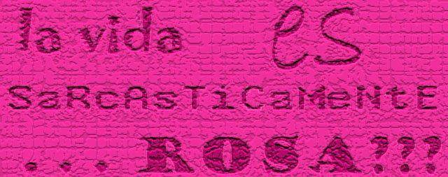 La vida es sarcasticamente...rosa???