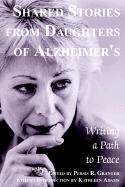 Shared Stories from Daughters of Alzheimers- Writing a Path to Peace, edited by Persis Granger