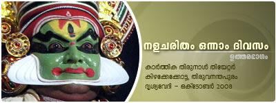 Nalacharitham Onnam Divasam - Uthara Bhagam Kathakali: Kalamandalam Krishnakumar (Nalan), Margi Vijayakumar (Damayanthi), Kalamandalam Balasubrahmanian (Indran), Kalamandalam Shanmukhadas (Agni), Margi Suresh (Yaman), Margi Harivalsan (Varunan), Margi Sukumaran (Saraswathi); Music: Pathiyoor Sankarankutty, Kalamandalam Vinod; Maddalam: Margi Rathnakaran; Chenda: Margi Venugopal; Chutti: R.L.V. Somadas; Presented by Drisyavedi, Thiruvananthapuram.