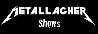 Metallagher Shows