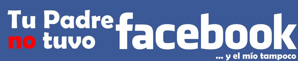 Tu padre no tuvo Facebook