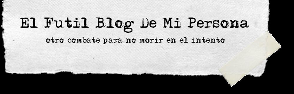El Fútil Blog De Mi Persona