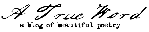 A True Word: A Blog of Beautiful Poetry