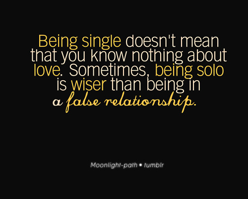 Being Single Doesn't Mean That You Know Nothing About Love. Sometimes, Being Solo Is Wiser Than Being In A False Relationship