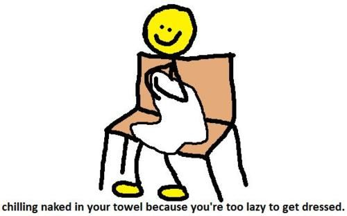 Chilling Naked In Your Towel Because You Are Too Lazy To Get Dressed