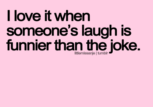 I Love It When Someone's Laugh Is Funnier Than The Joke