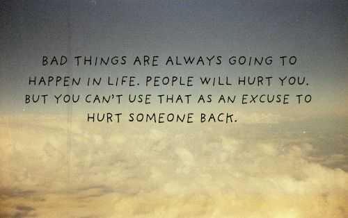 Bad Things Are Always Going To happen In Life, People Will Hurt You, But you Can't Use That As An Excuse To Hurt Someone Back